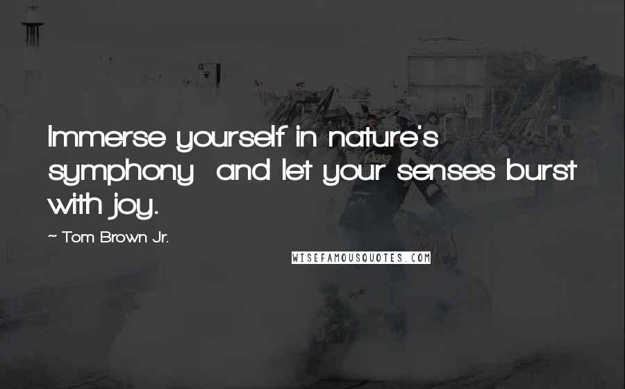 Tom Brown Jr. quotes: Immerse yourself in nature's symphony and let your senses burst with joy.