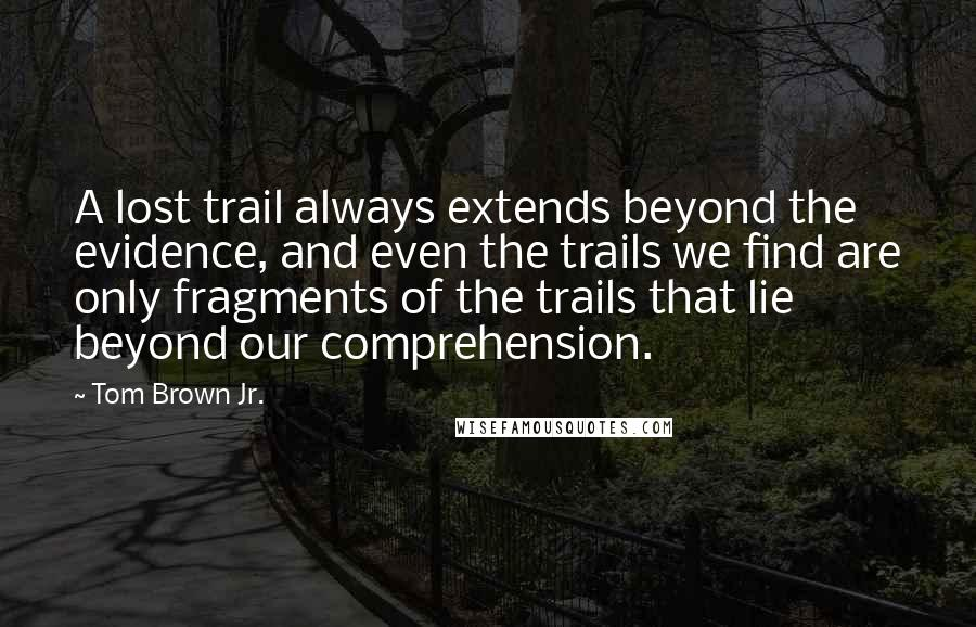 Tom Brown Jr. quotes: A lost trail always extends beyond the evidence, and even the trails we find are only fragments of the trails that lie beyond our comprehension.
