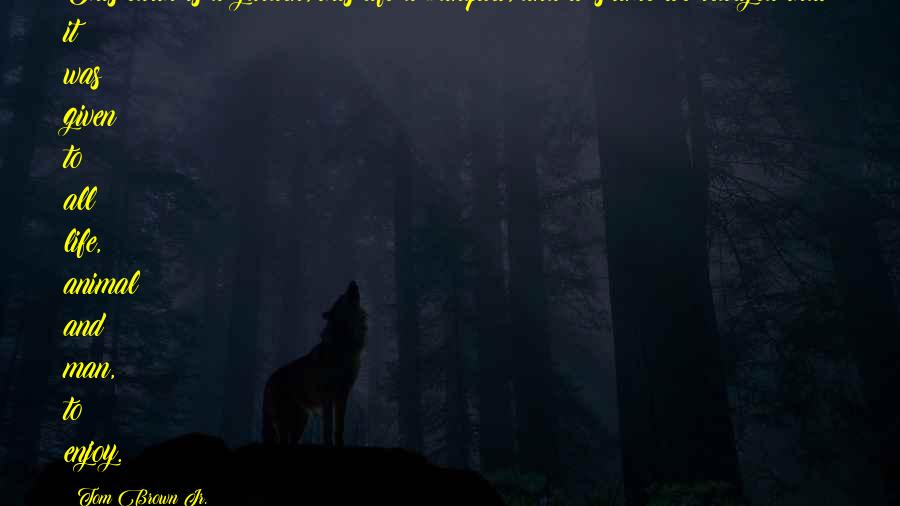 Tom Brown Jr. quotes: This earth is a garden, this life a banquet, and it's time we realized that it was given to all life, animal and man, to enjoy.