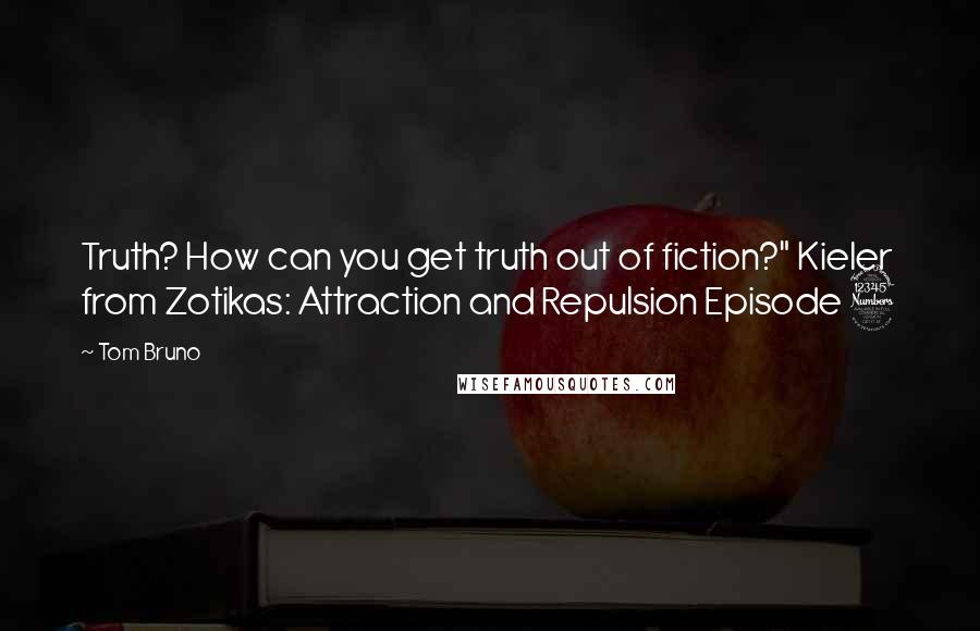 """Tom Bruno quotes: Truth? How can you get truth out of fiction?"""" Kieler from Zotikas: Attraction and Repulsion Episode 3"""