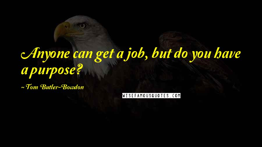 Tom Butler-Bowdon quotes: Anyone can get a job, but do you have a purpose?