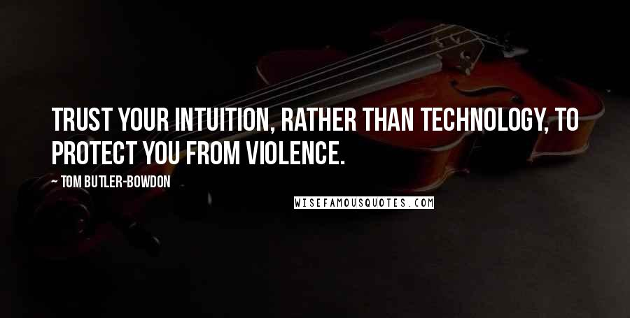 Tom Butler-Bowdon quotes: Trust your intuition, rather than technology, to protect you from violence.