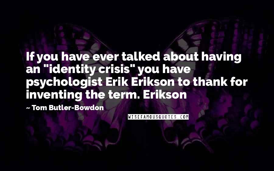 "Tom Butler-Bowdon quotes: If you have ever talked about having an ""identity crisis"" you have psychologist Erik Erikson to thank for inventing the term. Erikson"