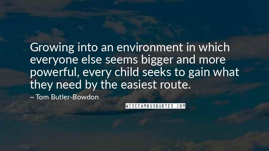 Tom Butler-Bowdon quotes: Growing into an environment in which everyone else seems bigger and more powerful, every child seeks to gain what they need by the easiest route.