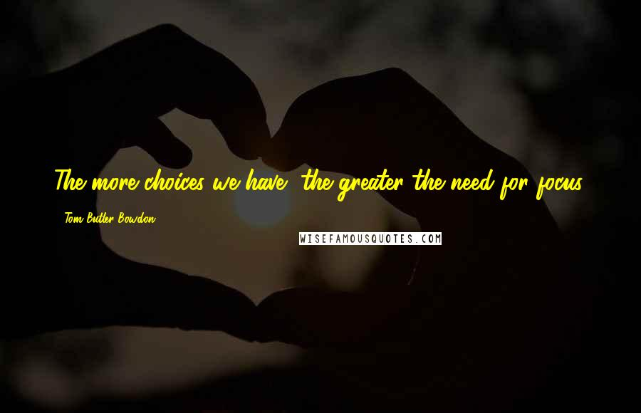 Tom Butler-Bowdon quotes: The more choices we have, the greater the need for focus.