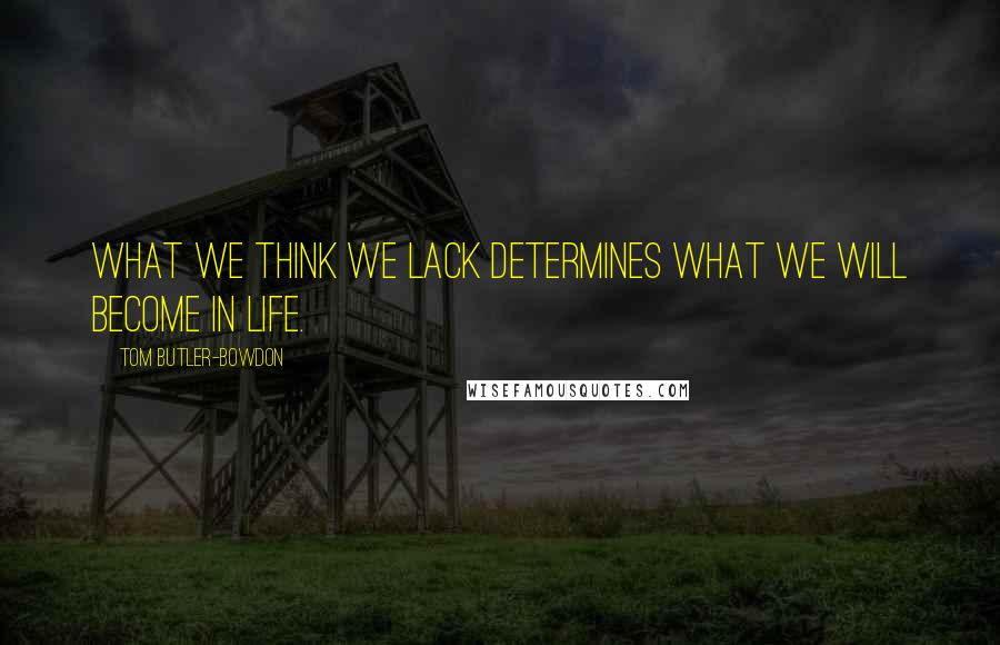 Tom Butler-Bowdon quotes: What we think we lack determines what we will become in life.