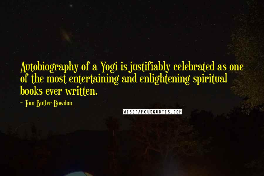 Tom Butler-Bowdon quotes: Autobiography of a Yogi is justifiably celebrated as one of the most entertaining and enlightening spiritual books ever written.