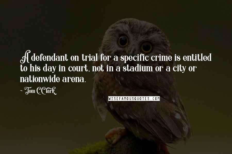 Tom C. Clark quotes: A defendant on trial for a specific crime is entitled to his day in court, not in a stadium or a city or nationwide arena.