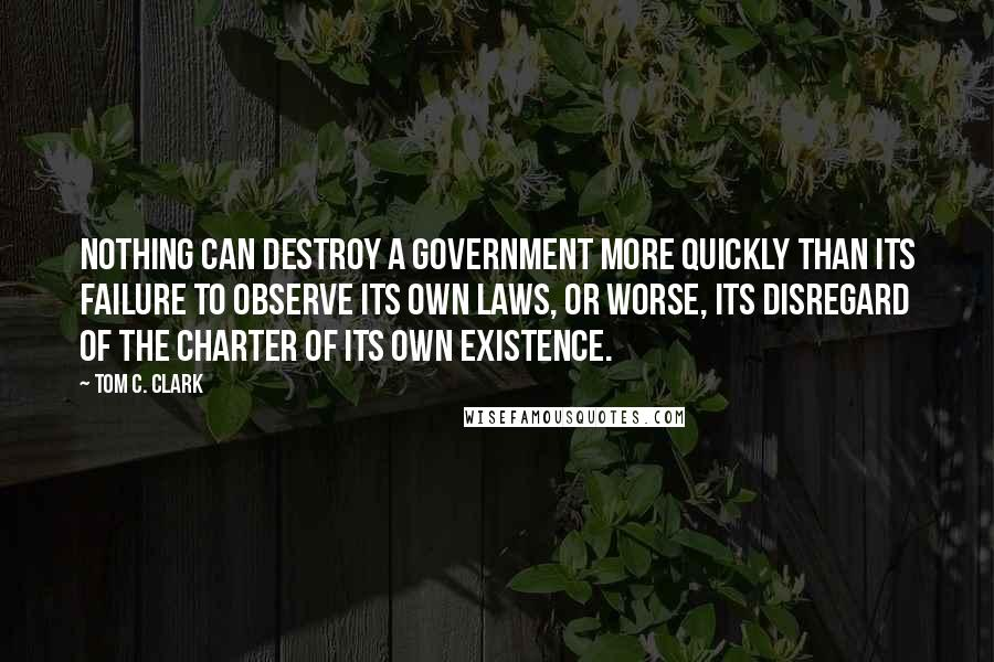 Tom C. Clark quotes: Nothing can destroy a government more quickly than its failure to observe its own laws, or worse, its disregard of the charter of its own existence.