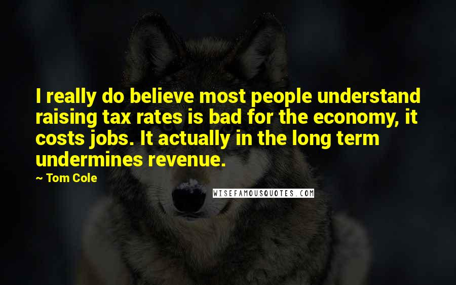 Tom Cole quotes: I really do believe most people understand raising tax rates is bad for the economy, it costs jobs. It actually in the long term undermines revenue.