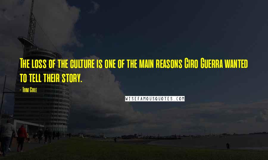Tom Cole quotes: The loss of the culture is one of the main reasons Ciro Guerra wanted to tell their story.
