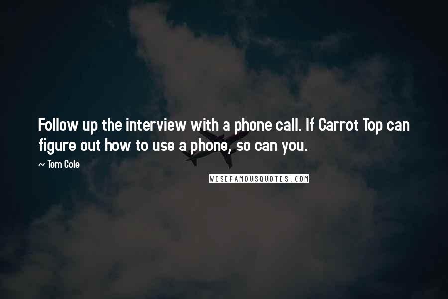 Tom Cole quotes: Follow up the interview with a phone call. If Carrot Top can figure out how to use a phone, so can you.