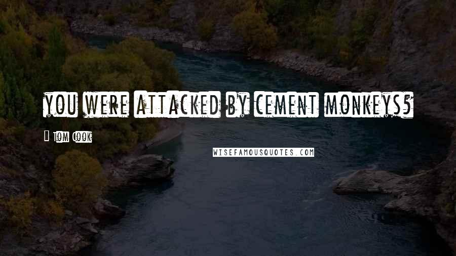 Tom Cook quotes: you were attacked by cement monkeys?