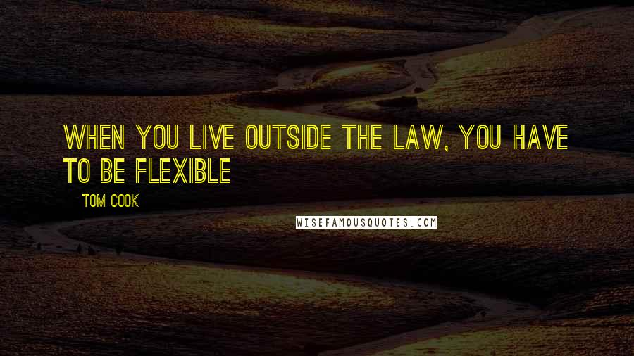 Tom Cook quotes: When you live outside the law, you have to be flexible