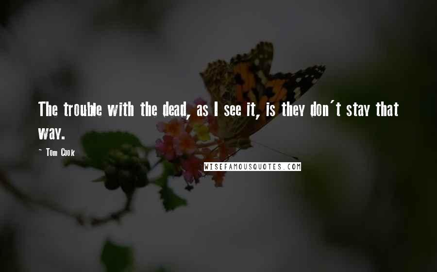 Tom Cook quotes: The trouble with the dead, as I see it, is they don't stay that way.