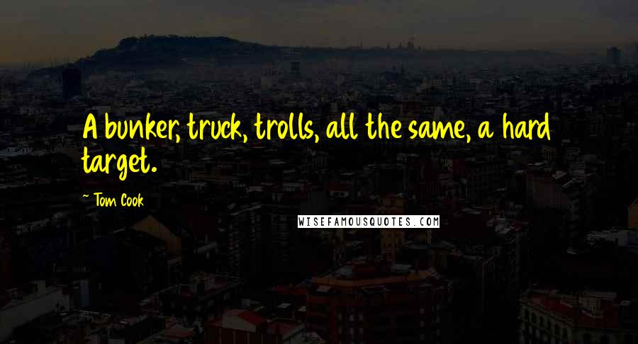 Tom Cook quotes: A bunker, truck, trolls, all the same, a hard target.