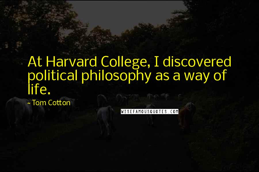 Tom Cotton quotes: At Harvard College, I discovered political philosophy as a way of life.