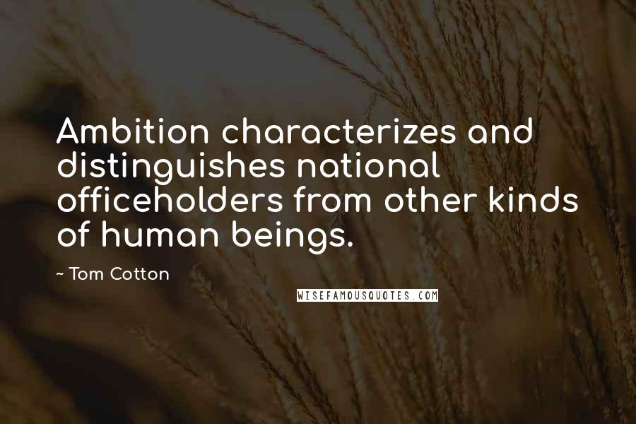 Tom Cotton quotes: Ambition characterizes and distinguishes national officeholders from other kinds of human beings.