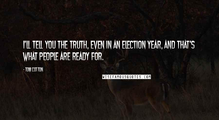 Tom Cotton quotes: I'll tell you the truth, even in an election year, and that's what people are ready for.