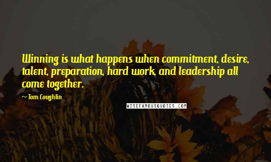 Tom Coughlin quotes: Winning is what happens when commitment, desire, talent, preparation, hard work, and leadership all come together.