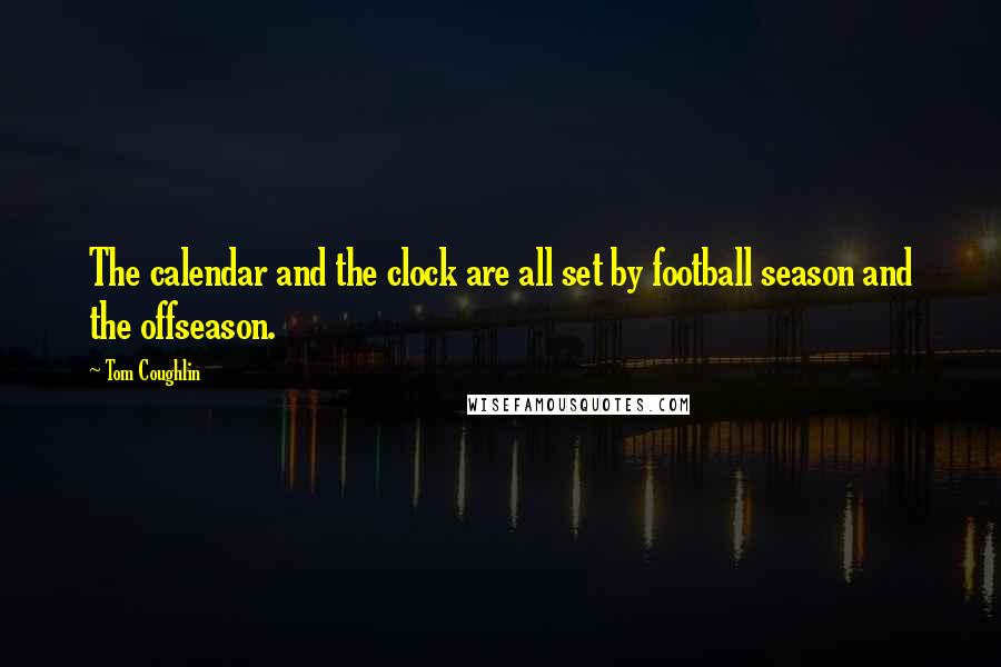 Tom Coughlin quotes: The calendar and the clock are all set by football season and the offseason.