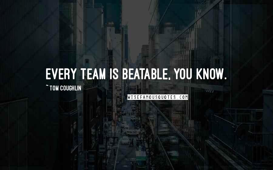 Tom Coughlin quotes: Every team is beatable, you know.