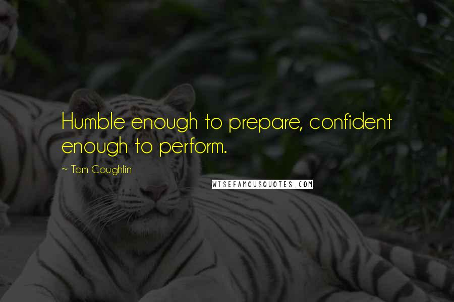 Tom Coughlin quotes: Humble enough to prepare, confident enough to perform.
