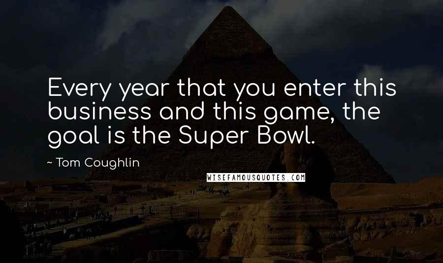 Tom Coughlin quotes: Every year that you enter this business and this game, the goal is the Super Bowl.