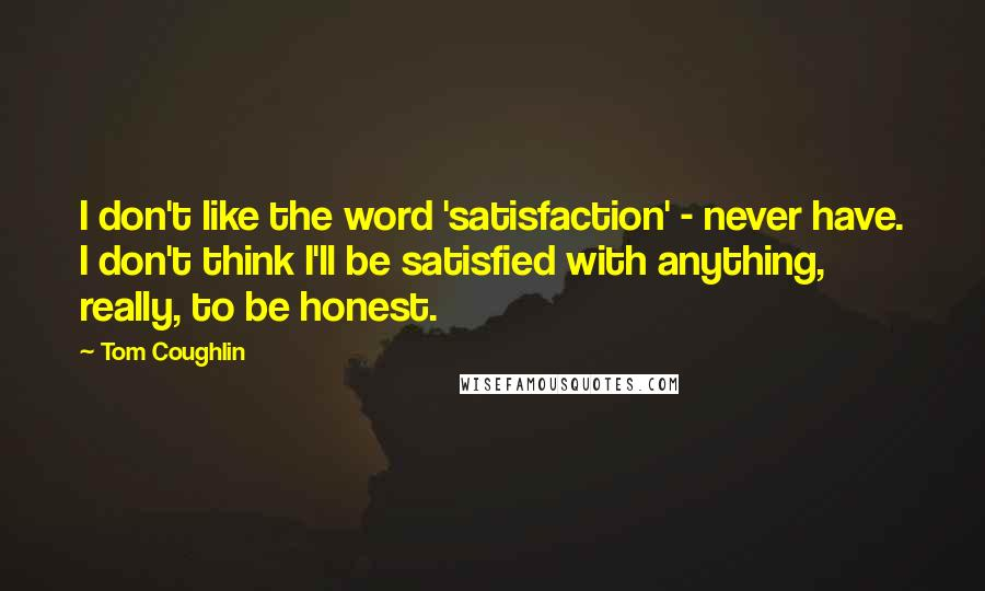 Tom Coughlin quotes: I don't like the word 'satisfaction' - never have. I don't think I'll be satisfied with anything, really, to be honest.