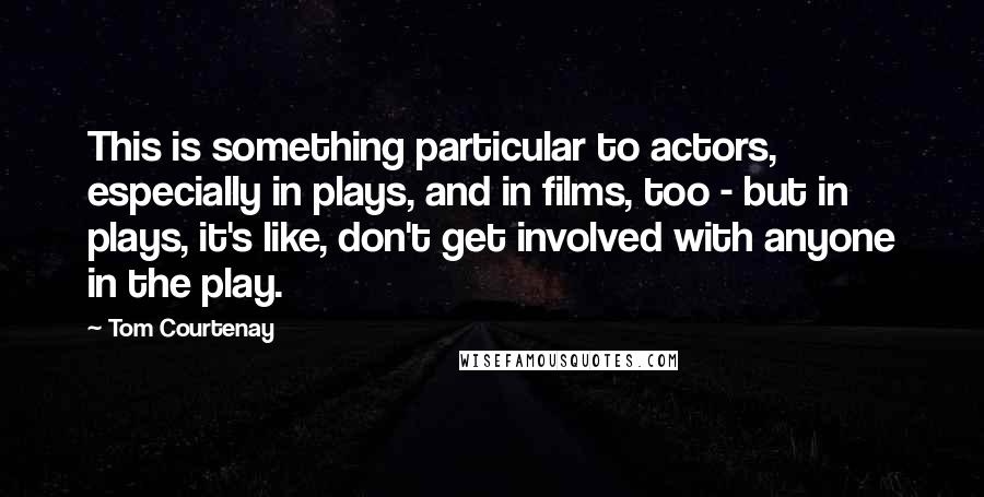Tom Courtenay quotes: This is something particular to actors, especially in plays, and in films, too - but in plays, it's like, don't get involved with anyone in the play.