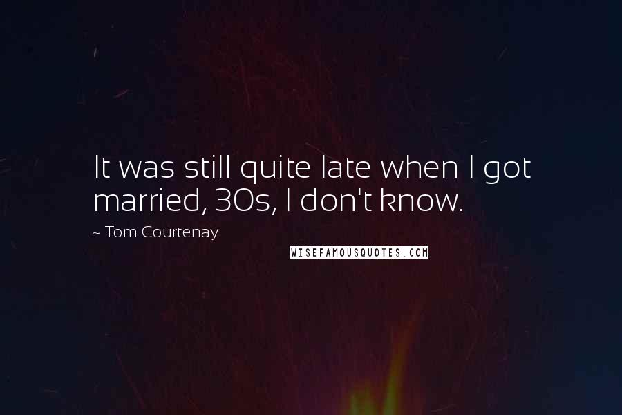 Tom Courtenay quotes: It was still quite late when I got married, 30s, I don't know.