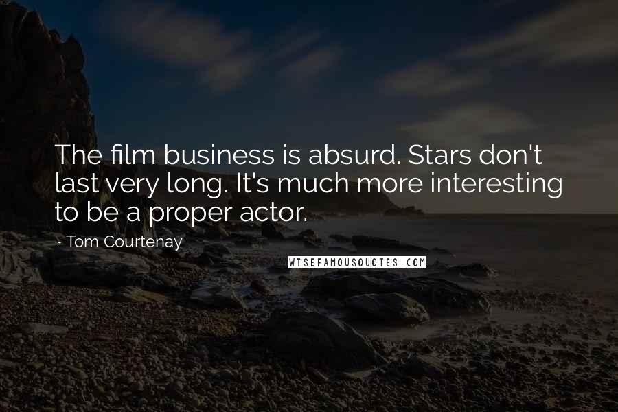 Tom Courtenay quotes: The film business is absurd. Stars don't last very long. It's much more interesting to be a proper actor.