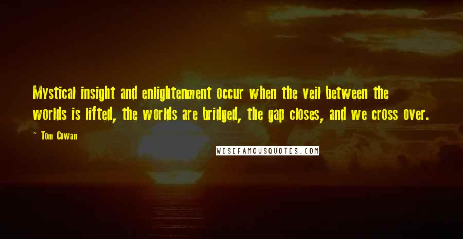 Tom Cowan quotes: Mystical insight and enlightenment occur when the veil between the worlds is lifted, the worlds are bridged, the gap closes, and we cross over.