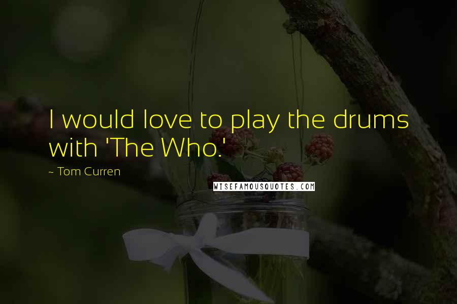 Tom Curren quotes: I would love to play the drums with 'The Who.'