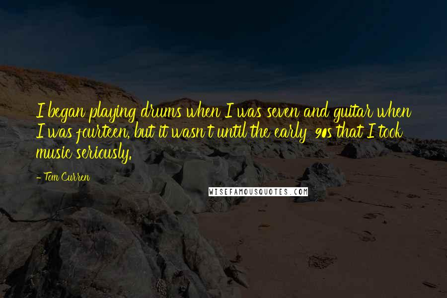 Tom Curren quotes: I began playing drums when I was seven and guitar when I was fourteen, but it wasn't until the early '90s that I took music seriously.