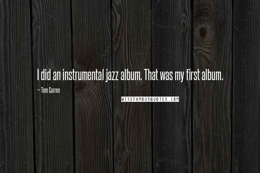 Tom Curren quotes: I did an instrumental jazz album. That was my first album.