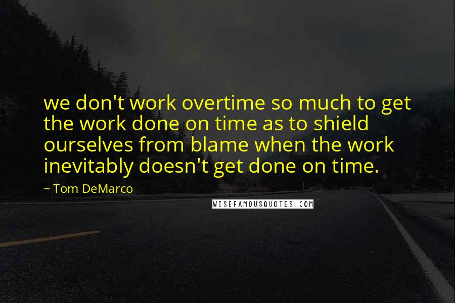 Tom DeMarco quotes: we don't work overtime so much to get the work done on time as to shield ourselves from blame when the work inevitably doesn't get done on time.