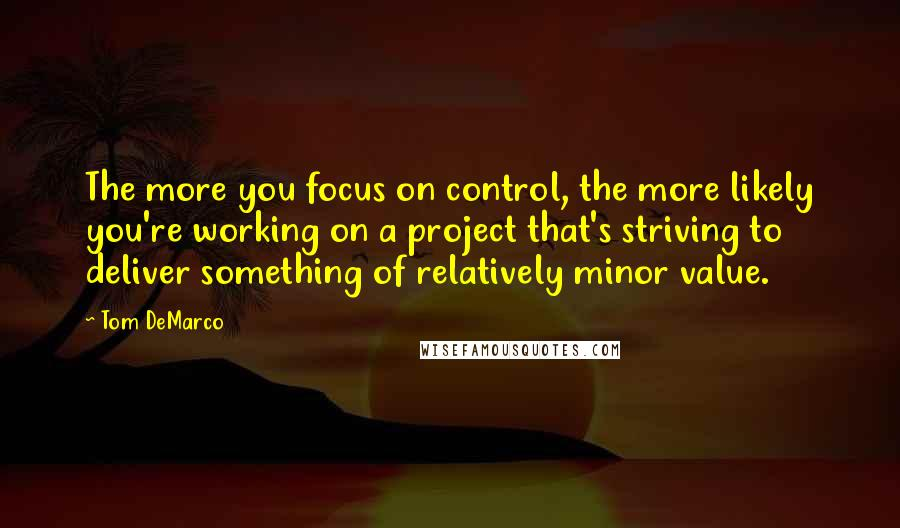 Tom DeMarco quotes: The more you focus on control, the more likely you're working on a project that's striving to deliver something of relatively minor value.