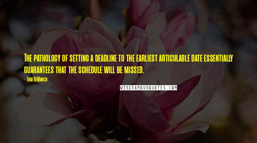 Tom DeMarco quotes: The pathology of setting a deadline to the earliest articulable date essentially guarantees that the schedule will be missed.