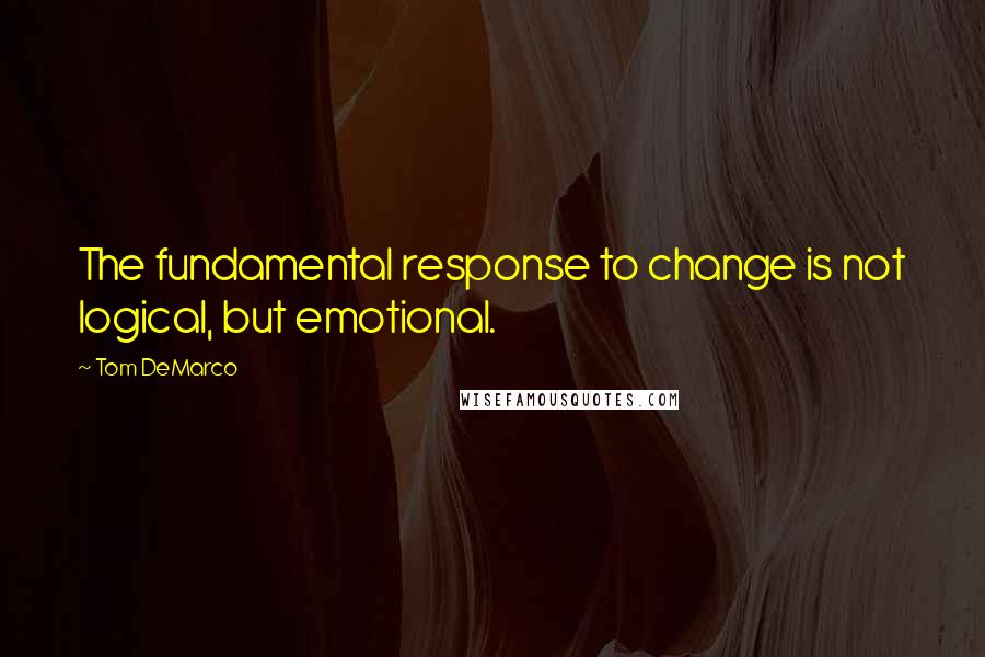 Tom DeMarco quotes: The fundamental response to change is not logical, but emotional.