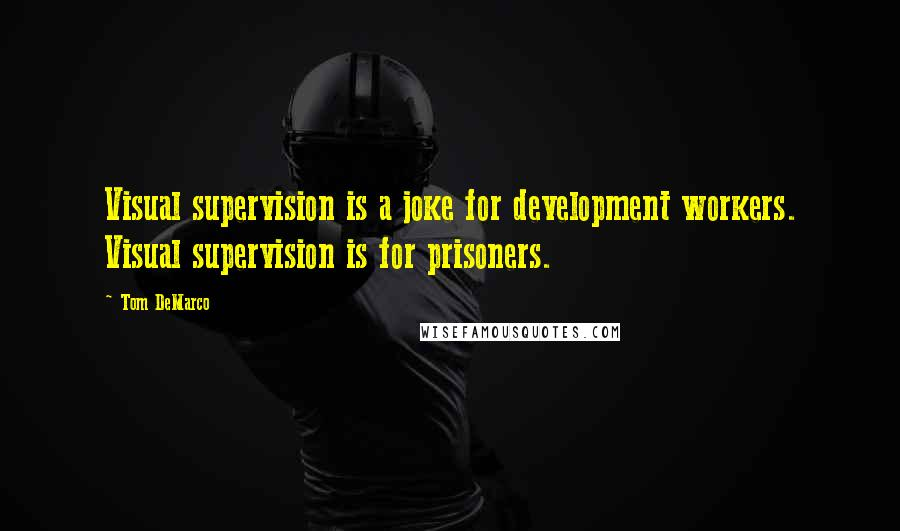 Tom DeMarco quotes: Visual supervision is a joke for development workers. Visual supervision is for prisoners.