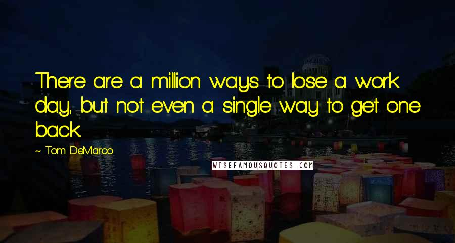 Tom DeMarco quotes: There are a million ways to lose a work day, but not even a single way to get one back.