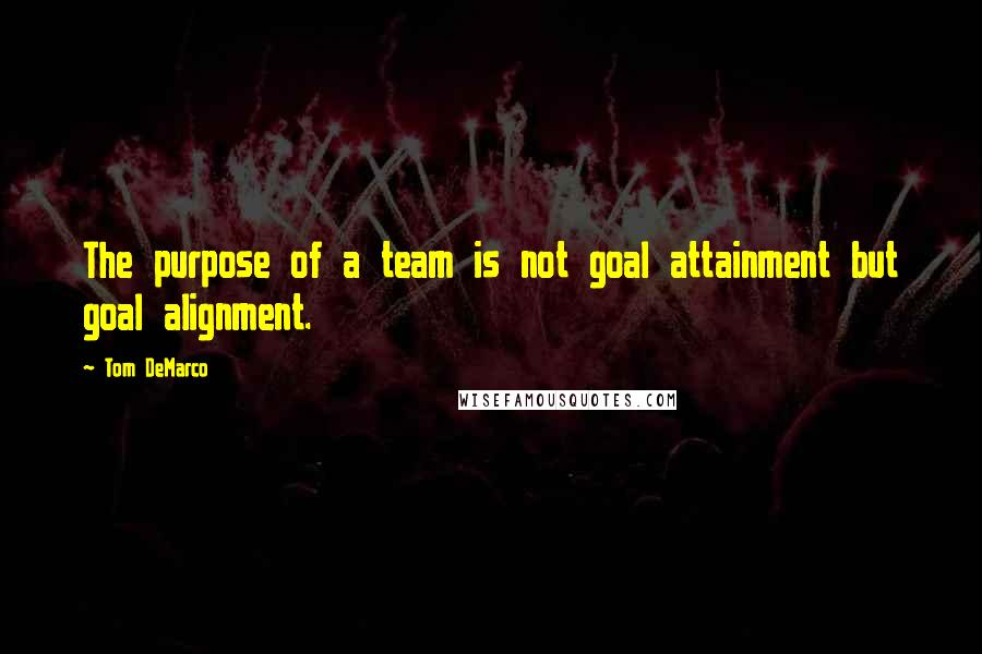 Tom DeMarco quotes: The purpose of a team is not goal attainment but goal alignment.