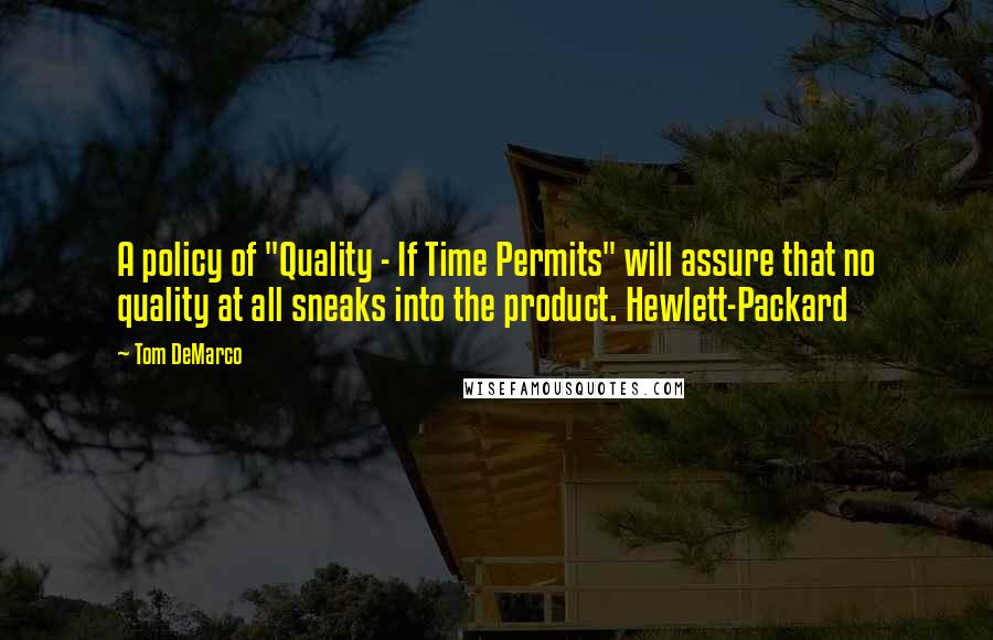 "Tom DeMarco quotes: A policy of ""Quality - If Time Permits"" will assure that no quality at all sneaks into the product. Hewlett-Packard"