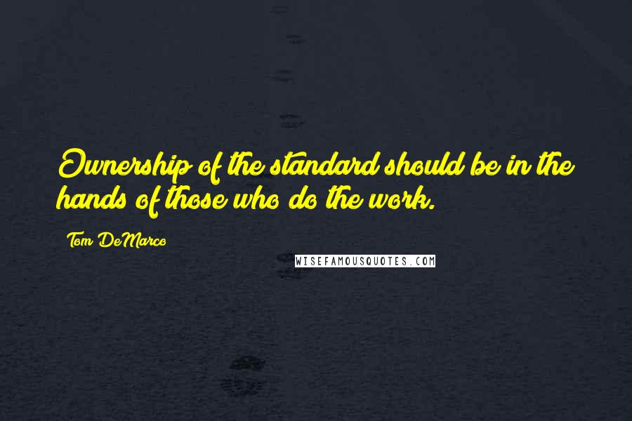 Tom DeMarco quotes: Ownership of the standard should be in the hands of those who do the work.