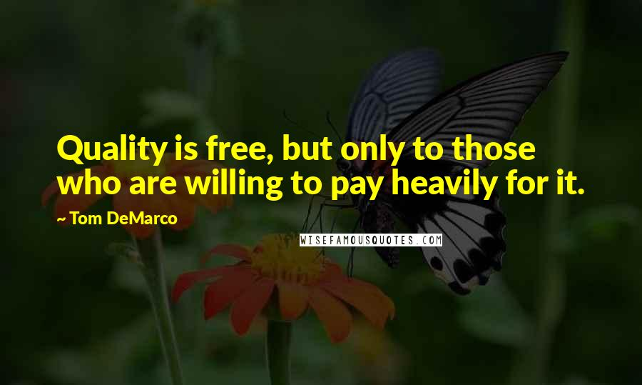 Tom DeMarco quotes: Quality is free, but only to those who are willing to pay heavily for it.