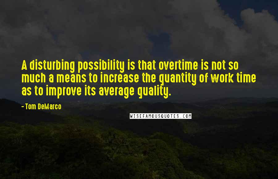 Tom DeMarco quotes: A disturbing possibility is that overtime is not so much a means to increase the quantity of work time as to improve its average quality.