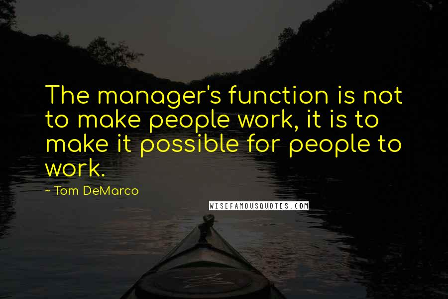 Tom DeMarco quotes: The manager's function is not to make people work, it is to make it possible for people to work.