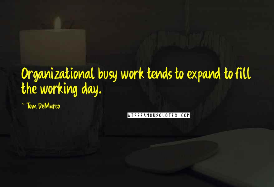 Tom DeMarco quotes: Organizational busy work tends to expand to fill the working day.