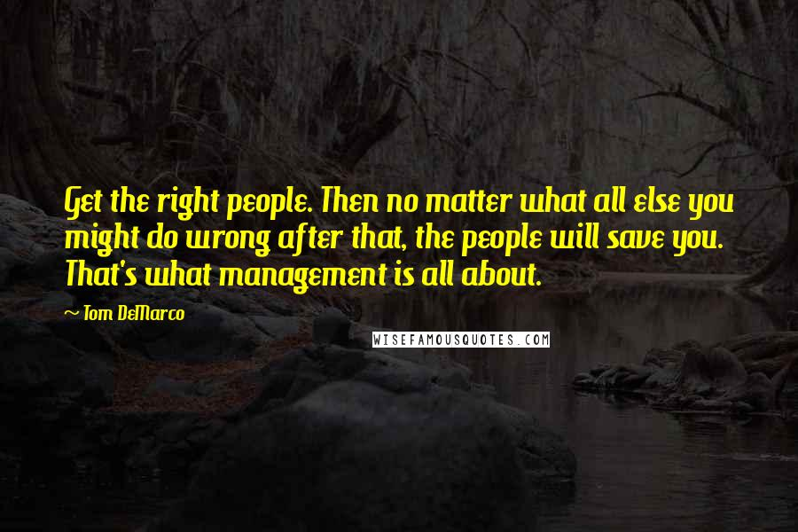 Tom DeMarco quotes: Get the right people. Then no matter what all else you might do wrong after that, the people will save you. That's what management is all about.